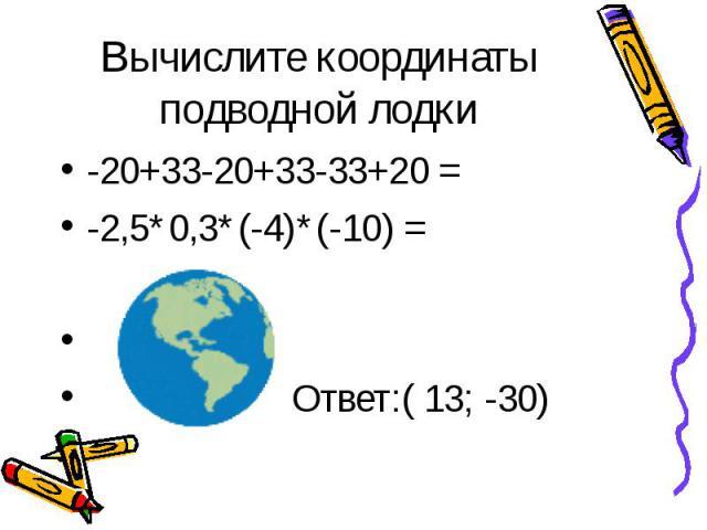 -20+33-20+33-33+20 = -20+33-20+33-33+20 = -2,5*0,3*(-4)*(-10) = Ответ:( 13; -30)