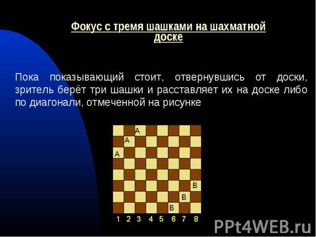 Пока показывающий стоит, отвернувшись от доски, зритель берёт три шашки и расставляет их на доске либо по диагонали, отмеченной на рисунке Пока показывающий стоит, отвернувшись от доски, зритель берёт три шашки и расставляет их на доске либо по диаг…
