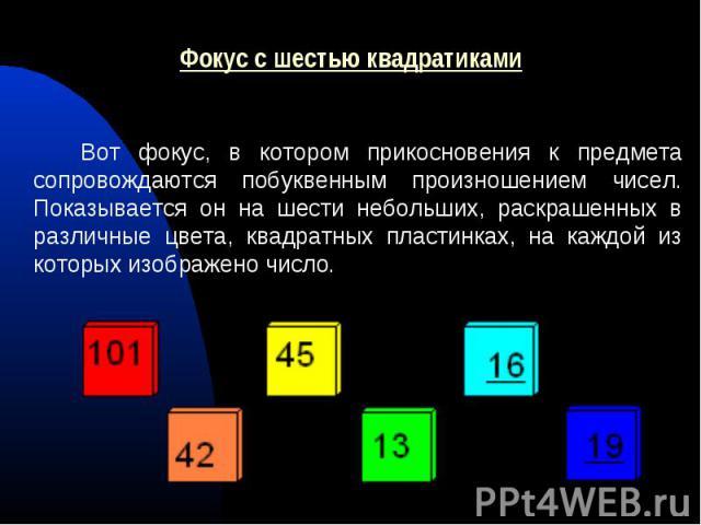 Вот фокус, в котором прикосновения к предмета сопровождаются побуквенным произношением чисел. Показывается он на шести небольших, раскрашенных в различные цвета, квадратных пластинках, на каждой из которых изображено число.