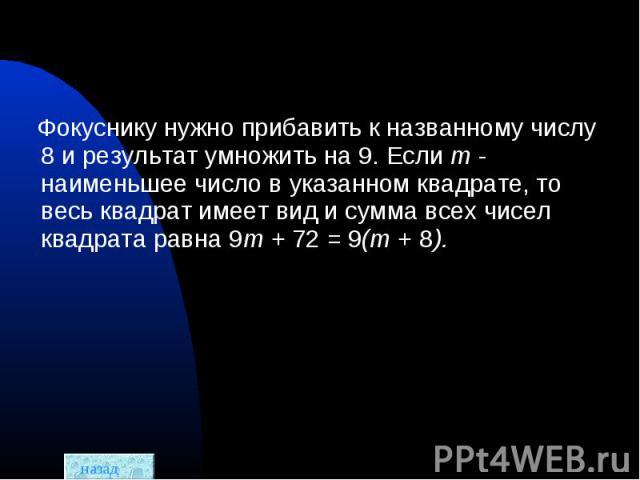 Фокуснику нужно прибавить к названному числу 8 и результат умножить на 9. Если m - наименьшее число в указанном квадрате, то весь квадрат имеет вид и сумма всех чисел квадрата равна 9m +72= 9(m + 8).