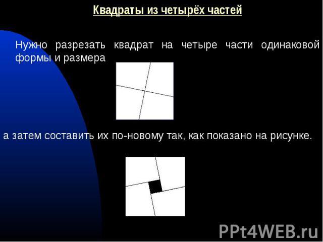 Квадраты из четырёх частей Квадраты из четырёх частей Нужно разрезать квадрат на четыре части одинаковой формы и размера а затем составить их по-новому так, как показано на рисунке.