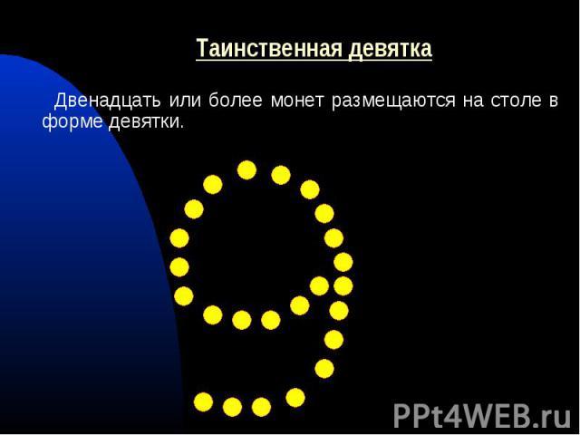 Двенадцать или более монет размещаются на столе в форме девятки. Двенадцать или более монет размещаются на столе в форме девятки.