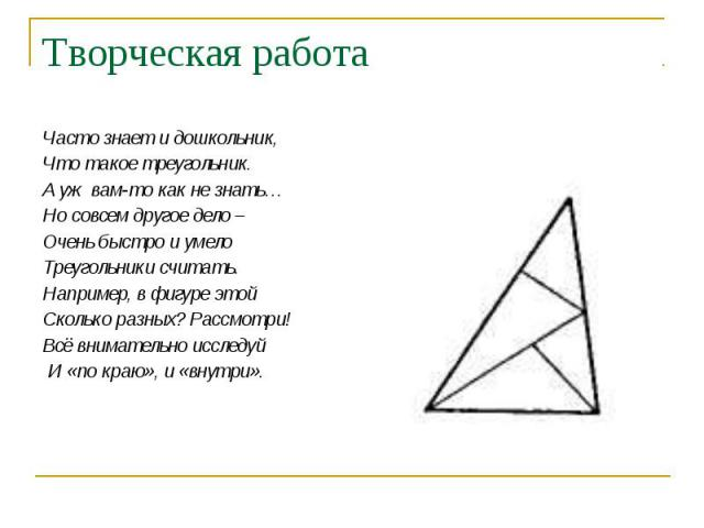 Часто знает и дошкольник, Часто знает и дошкольник, Что такое треугольник. А уж вам-то как не знать… Но совсем другое дело – Очень быстро и умело Треугольники считать. Например, в фигуре этой Сколько разных? Рассмотри! Всё внимательно исследуй И «по…