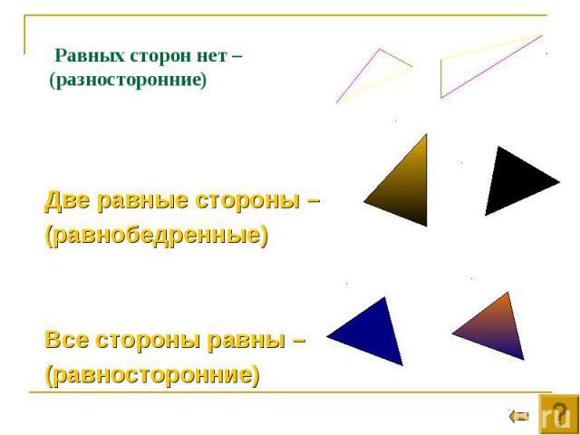Две равные стороны – (равнобедренные) Все стороны равны – (равносторонние)