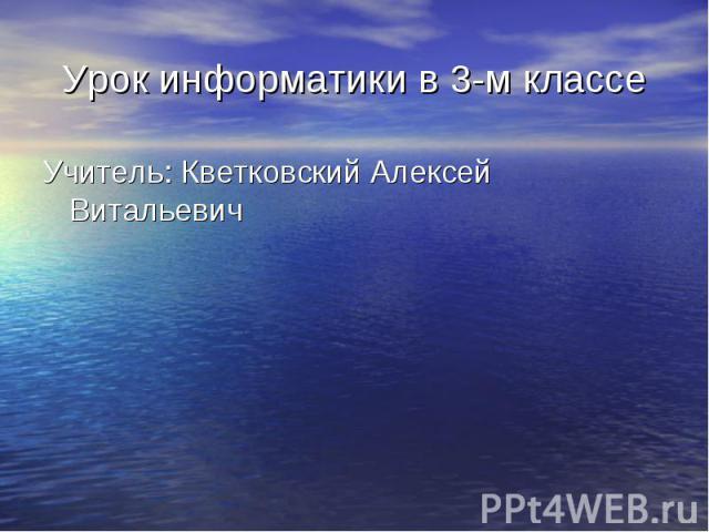 Учитель: Кветковский Алексей Витальевич Учитель: Кветковский Алексей Витальевич