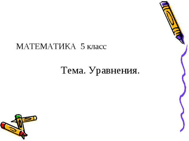 МАТЕМАТИКА 5 класс МАТЕМАТИКА 5 класс Тема. Уравнения.
