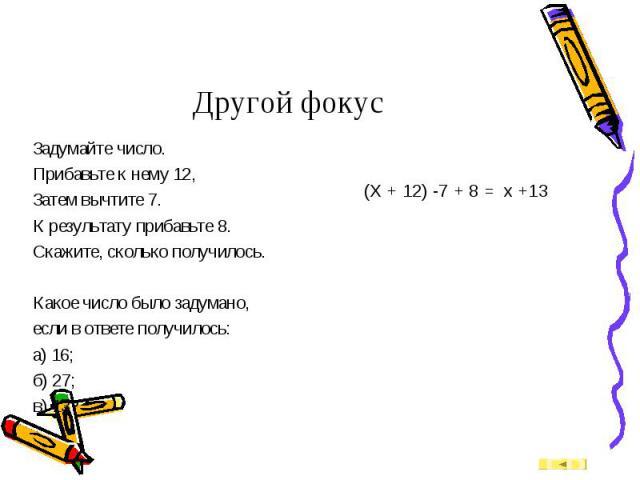 Задумайте число. Задумайте число. Прибавьте к нему 12, Затем вычтите 7. К результату прибавьте 8. Скажите, сколько получилось. Какое число было задумано, если в ответе получилось: а) 16; б) 27; в) 13?