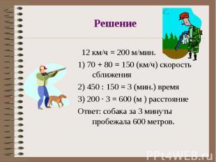 12 км/ч = 200 м/мин. 12 км/ч = 200 м/мин. 1) 70 + 80 = 150 (км/ч) скорость сближ