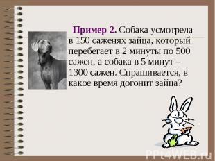 Пример 2. Собака усмотрела в 150 саженях зайца, который перебегает в 2 минуты по