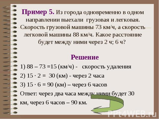 Решение Решение 1) 88 – 73 =15 (км/ч) - скорость удаления 2) 15 · 2 = 30 (км) - через 2 часа 3) 15 · 6 = 90 (км) – через 6 часов Ответ: через два часа между ними будет 30 км, через 6 часов – 90 км.