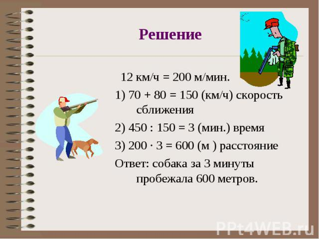 12 км/ч = 200 м/мин. 12 км/ч = 200 м/мин. 1) 70 + 80 = 150 (км/ч) скорость сближения 2) 450 : 150 = 3 (мин.) время 3) 200 · 3 = 600 (м ) расстояние Ответ: собака за 3 минуты пробежала 600 метров.