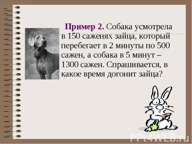 Пример 2. Собака усмотрела в 150 саженях зайца, который перебегает в 2 минуты по 500 сажен, а собака в 5 минут – 1300 сажен. Спрашивается, в какое время догонит зайца? Пример 2. Собака усмотрела в 150 саженях зайца, который перебегает в 2 минуты по …