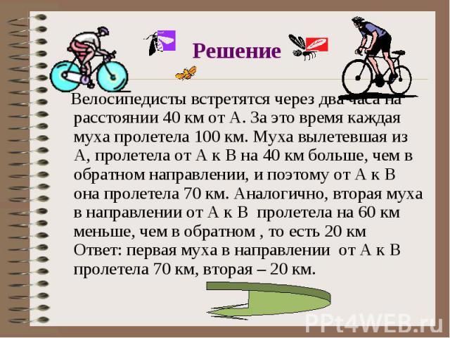 Велосипедисты встретятся через два часа на расстоянии 40 км от А. За это время каждая муха пролетела 100 км. Муха вылетевшая из А, пролетела от А к В на 40 км больше, чем в обратном направлении, и поэтому от А к В она пролетела 70 км. Аналогично, вт…