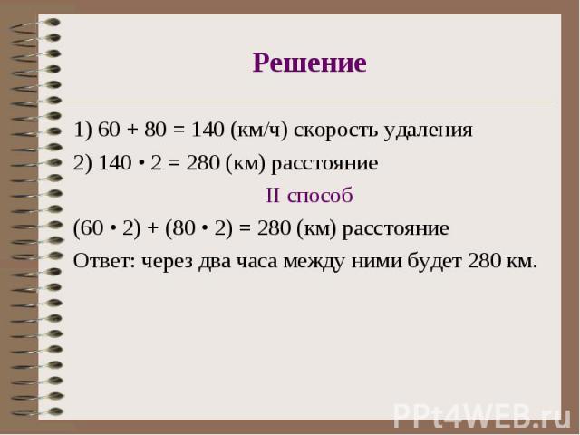 1) 60 + 80 = 140 (км/ч) скорость удаления 1) 60 + 80 = 140 (км/ч) скорость удаления 2) 140 • 2 = 280 (км) расстояние II способ (60 • 2) + (80 • 2) = 280 (км) расстояние Ответ: через два часа между ними будет 280 км.
