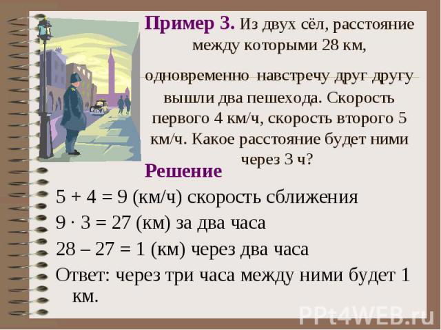 Решение Решение 5 + 4 = 9 (км/ч) скорость сближения 9 · 3 = 27 (км) за два часа 28 – 27 = 1 (км) через два часа Ответ: через три часа между ними будет 1 км.