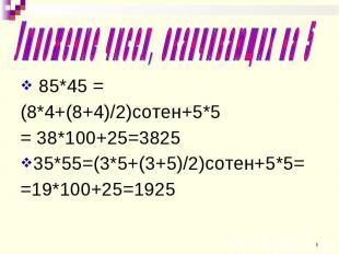85*45 = 85*45 = (8*4+(8+4)/2)сотен+5*5 = 38*100+25=3825 35*55=(3*5+(3+5)/2)сотен