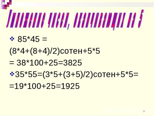 85*45 = 85*45 = (8*4+(8+4)/2)сотен+5*5 = 38*100+25=3825 35*55=(3*5+(3+5)/2)сотен+5*5= =19*100+25=1925