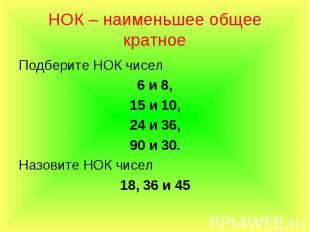 Подберите НОК чисел Подберите НОК чисел 6 и 8, 15 и 10, 24 и 36, 90 и 30. Назови