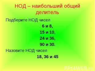 Подберите НОД чисел Подберите НОД чисел 6 и 8, 15 и 10, 24 и 36, 90 и 30. Назови