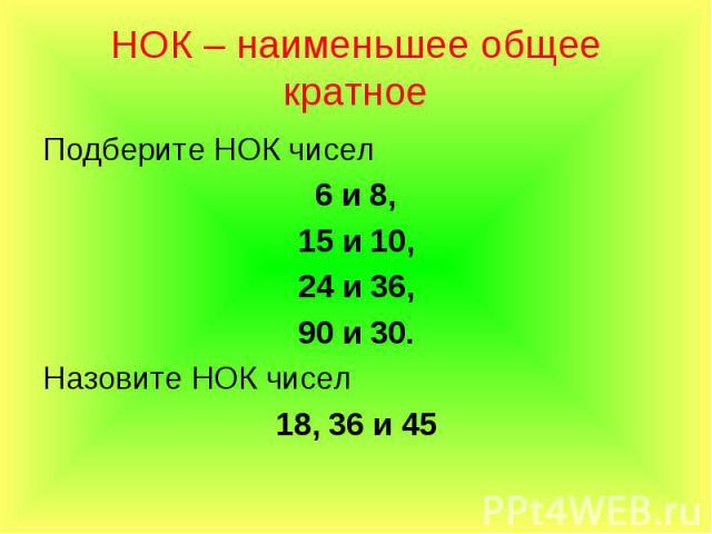 Подберите НОК чисел Подберите НОК чисел 6 и 8, 15 и 10, 24 и 36, 90 и 30. Назовите НОК чисел 18, 36 и 45