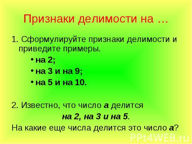 1. Сформулируйте признаки делимости и приведите примеры. 1. Сформулируйте признаки делимости и приведите примеры. на 2; на 3 и на 9; на 5 и на 10. 2. Известно, что число а делится на 2, на 3 и на 5. На какие еще числа делится это число а?