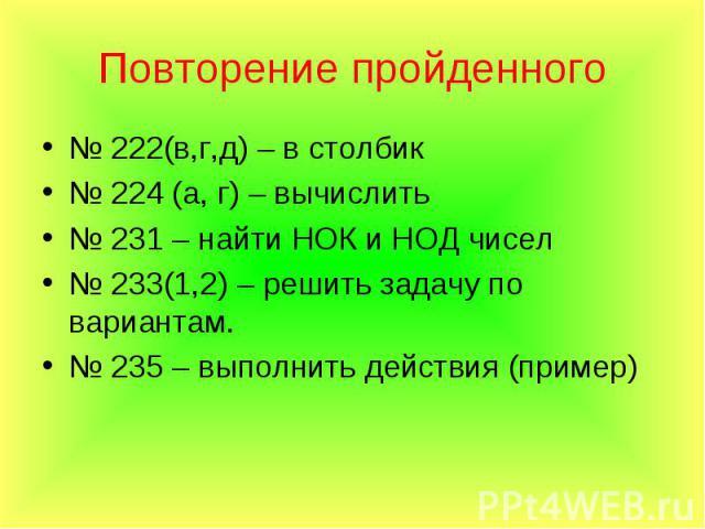№ 222(в,г,д) – в столбик № 222(в,г,д) – в столбик № 224 (а, г) – вычислить № 231 – найти НОК и НОД чисел № 233(1,2) – решить задачу по вариантам. № 235 – выполнить действия (пример)