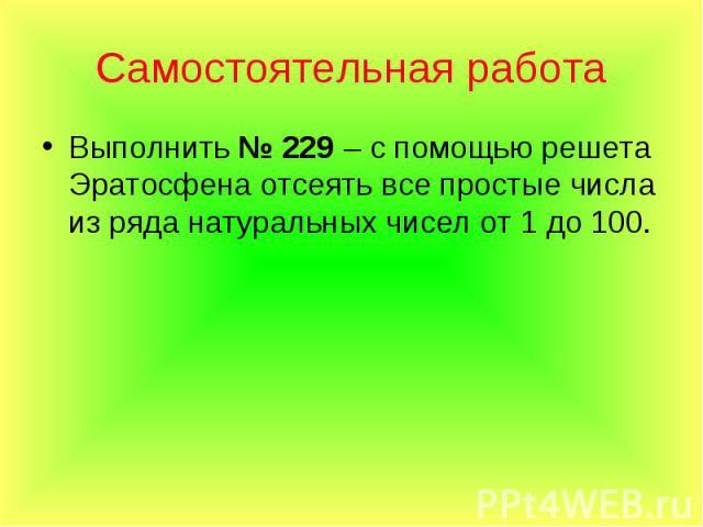 Выполнить № 229 – с помощью решета Эратосфена отсеять все простые числа из ряда натуральных чисел от 1 до 100. Выполнить № 229 – с помощью решета Эратосфена отсеять все простые числа из ряда натуральных чисел от 1 до 100.