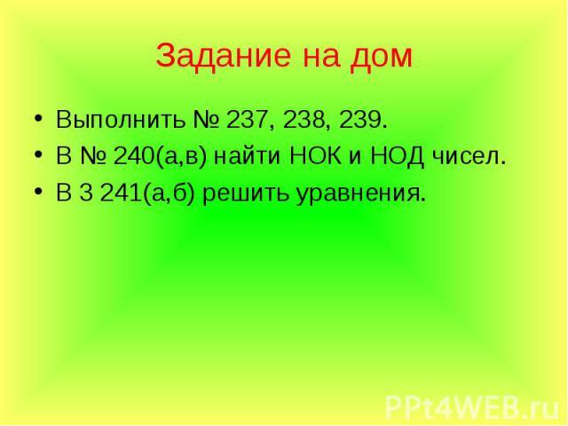Выполнить № 237, 238, 239. Выполнить № 237, 238, 239. В № 240(а,в) найти НОК и НОД чисел. В 3 241(а,б) решить уравнения.