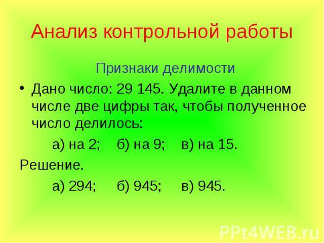 Признаки делимости Признаки делимости Дано число: 29145. Удалите в данном числе две цифры так, чтобы полученное число делилось: а) на 2; б) на 9; в) на 15. Решение. а) 294; б) 945; в) 945.