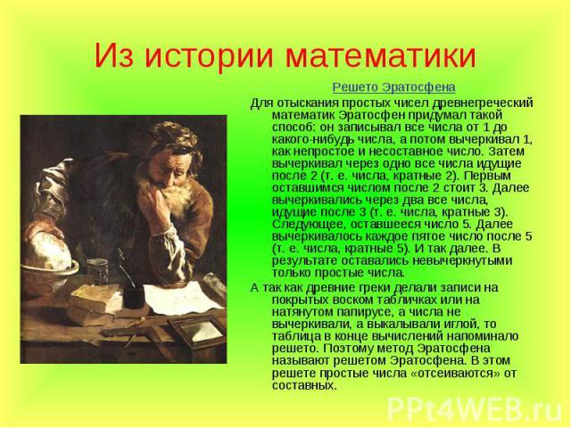 Решето Эратосфена Решето Эратосфена Для отыскания простых чисел древнегреческий математик Эратосфен придумал такой способ: он записывал все числа от 1 до какого-нибудь числа, а потом вычеркивал 1, как непростое и несоставное число. Затем вычеркивал …