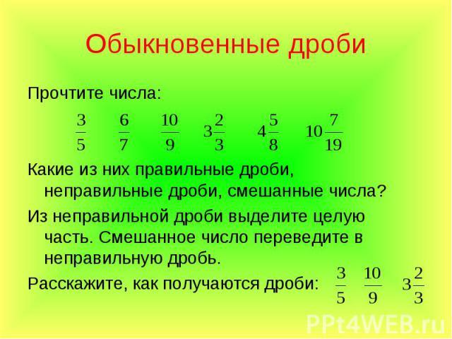Прочтите числа: Прочтите числа: Какие из них правильные дроби, неправильные дроби, смешанные числа? Из неправильной дроби выделите целую часть. Смешанное число переведите в неправильную дробь. Расскажите, как получаются дроби: