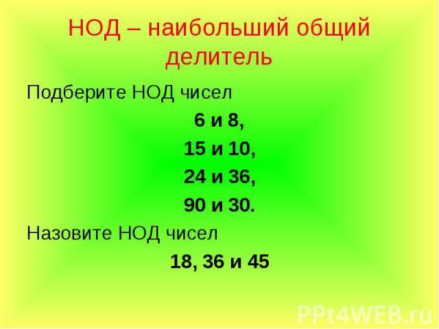 Подберите НОД чисел Подберите НОД чисел 6 и 8, 15 и 10, 24 и 36, 90 и 30. Назовите НОД чисел 18, 36 и 45