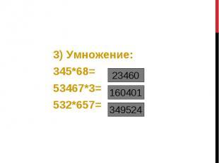 3) Умножение: 3) Умножение: 345*68= 53467*3= 532*657=