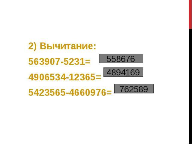 2) Вычитание: 2) Вычитание: 563907-5231= 4906534-12365= 5423565-4660976=