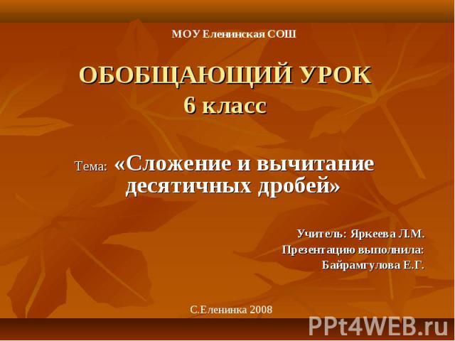 Тема: «Сложение и вычитание десятичных дробей» Учитель: Яркеева Л.М. Презентацию выполнила: Байрамгулова Е.Г.