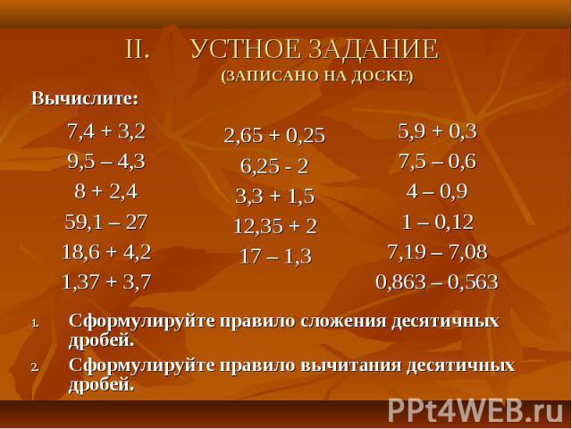 Вычислите: Вычислите: Сформулируйте правило сложения десятичных дробей. Сформулируйте правило вычитания десятичных дробей.