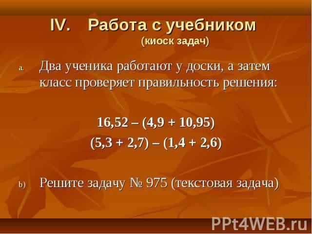 Два ученика работают у доски, а затем класс проверяет правильность решения: Два ученика работают у доски, а затем класс проверяет правильность решения: 16,52 – (4,9 + 10,95) (5,3 + 2,7) – (1,4 + 2,6) Решите задачу № 975 (текстовая задача)