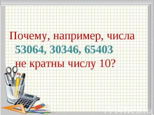 Почему, например, числа 53064, 30346, 65403 не кратны числу 10? Почему, например