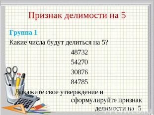 Группа 1 Группа 1 Какие числа будут делиться на 5? 48732 54270 30876 84785 Докаж