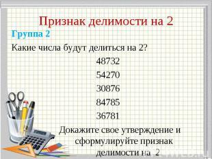 Группа 2 Группа 2 Какие числа будут делиться на 2? 48732 54270 30876 84785 36781