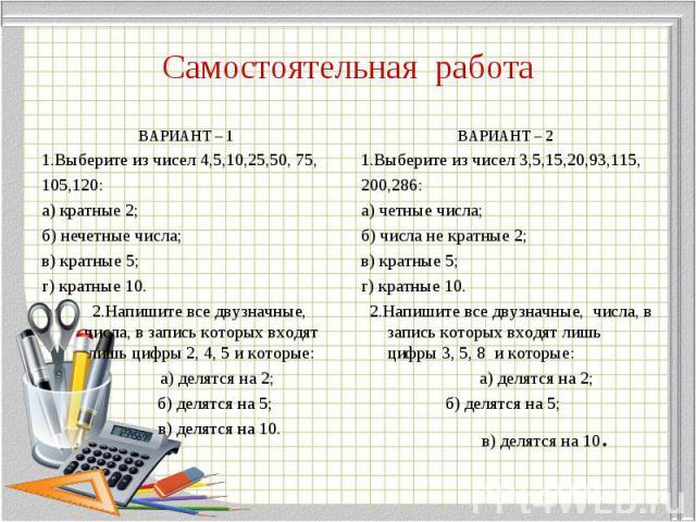 ВАРИАНТ – 1 ВАРИАНТ – 1 1.Выберите из чисел 4,5,10,25,50, 75, 105,120: а) кратные 2; б) нечетные числа; в) кратные 5; г) кратные 10. 2.Напишите все двузначные, числа, в запись которых входят лишь цифры 2, 4, 5 и которые: а) делятся на 2; б) делятся …