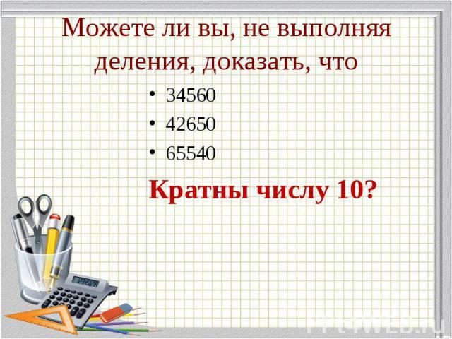 34560 34560 42650 65540 Кратны числу 10?