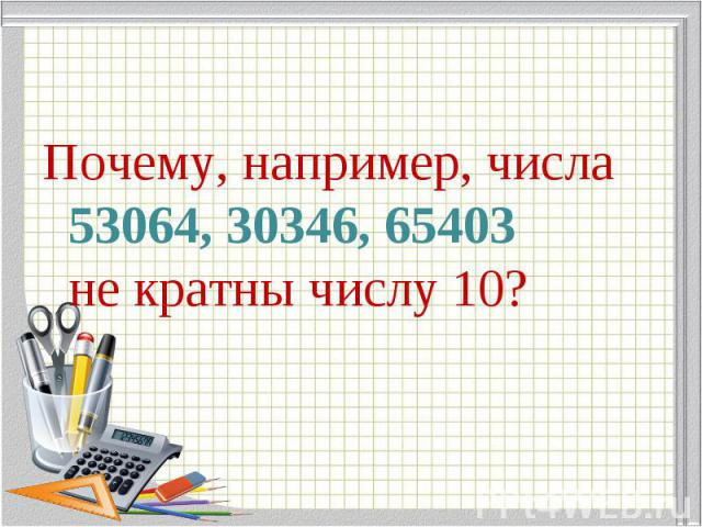 Почему, например, числа 53064, 30346, 65403 не кратны числу 10? Почему, например, числа 53064, 30346, 65403 не кратны числу 10?