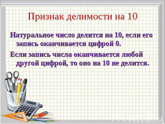 Натуральное число делится на 10, если его запись оканчивается цифрой 0. Натуральное число делится на 10, если его запись оканчивается цифрой 0. Если запись числа оканчивается любой другой цифрой, то оно на 10 не делится.