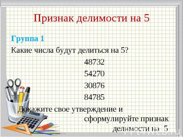 Группа 1 Группа 1 Какие числа будут делиться на 5? 48732 54270 30876 84785 Докажите свое утверждение и сформулируйте признак делимости на 5