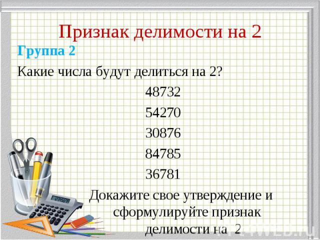 Группа 2 Группа 2 Какие числа будут делиться на 2? 48732 54270 30876 84785 36781 Докажите свое утверждение и сформулируйте признак делимости на 2