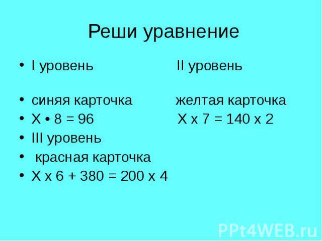 I уровень II уровень I уровень II уровень синяя карточка желтая карточка Х • 8 = 96 Х х 7 = 140 х 2 III уровень красная карточка Х х 6 + 380 = 200 х 4