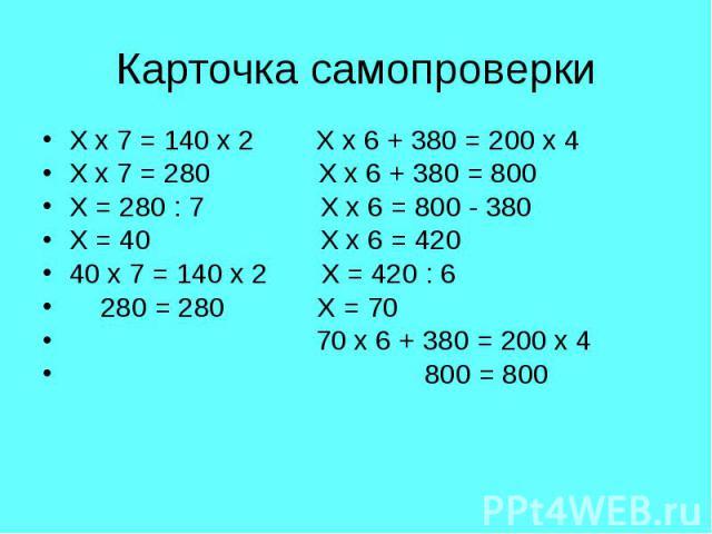 Х х 7 = 140 х 2 Х х 6 + 380 = 200 х 4 Х х 7 = 140 х 2 Х х 6 + 380 = 200 х 4 Х х 7 = 280 Х х 6 + 380 = 800 Х = 280 : 7 Х х 6 = 800 - 380 Х = 40 Х х 6 = 420 40 х 7 = 140 х 2 Х = 420 : 6 280 = 280 Х = 70 70 х 6 + 380 = 200 х 4 800 = 800
