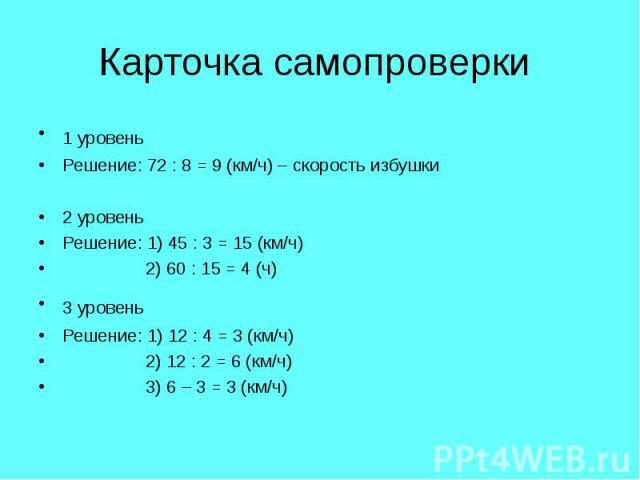1 уровень 1 уровень Решение: 72 : 8 = 9 (км/ч) – скорость избушки 2 уровень Решение: 1) 45 : 3 = 15 (км/ч) 2) 60 : 15 = 4 (ч) 3 уровень Решение: 1) 12 : 4 = 3 (км/ч) 2) 12 : 2 = 6 (км/ч) 3) 6 – 3 = 3 (км/ч)