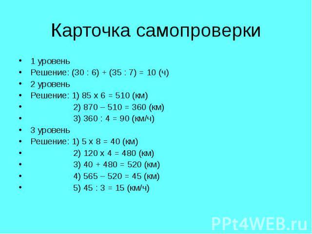 1 уровень 1 уровень Решение: (30 : 6) + (35 : 7) = 10 (ч) 2 уровень Решение: 1) 85 х 6 = 510 (км) 2) 870 – 510 = 360 (км) 3) 360 : 4 = 90 (км/ч) 3 уровень Решение: 1) 5 х 8 = 40 (км) 2) 120 х 4 = 480 (км) 3) 40 + 480 = 520 (км) 4) 565 – 520 = 45 (км…